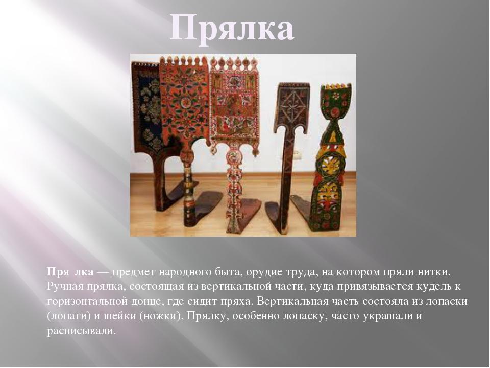 Прялка Пря́лка— предмет народного быта, орудие труда, на которомпрялинитки...