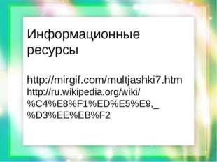 Информационные ресурсы http://mirgif.com/multjashki7.htm http://ru.wikipedia