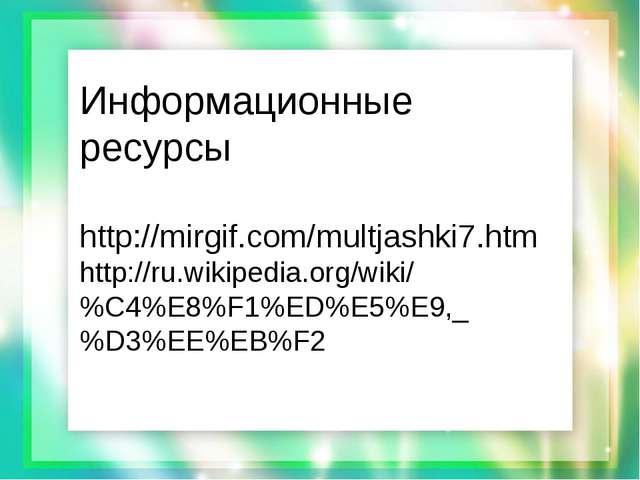 Информационные ресурсы http://mirgif.com/multjashki7.htm http://ru.wikipedia...