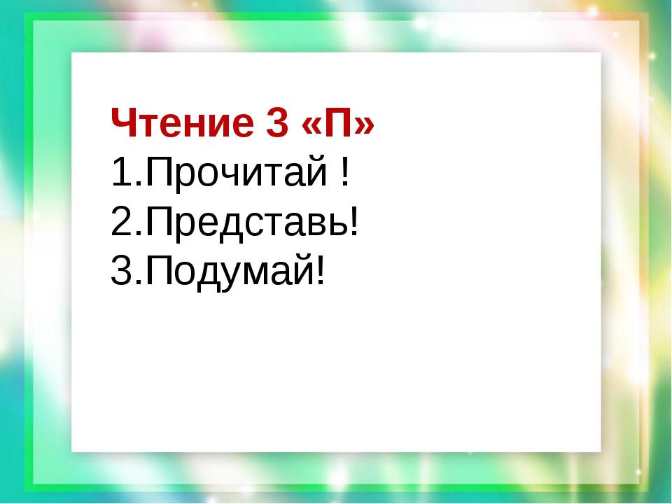 Чтение 3 «П» 1.Прочитай ! 2.Представь! 3.Подумай!