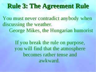 Rule 3: The Agreement Rule You must never contradict anybody when discussing
