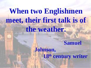When two Englishmen meet, their first talk is of the weather. Samuel Johnson,