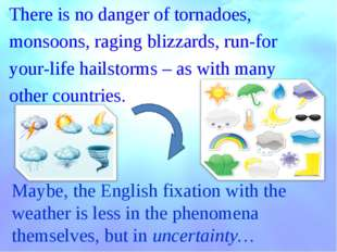 There is no danger of tornadoes, monsoons, raging blizzards, run-for your-lif