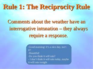 Rule 1: The Reciprocity Rule Comments about the weather have an interrogative