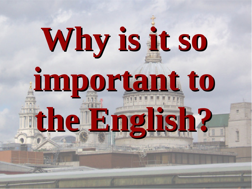 Why is it so important to the English?