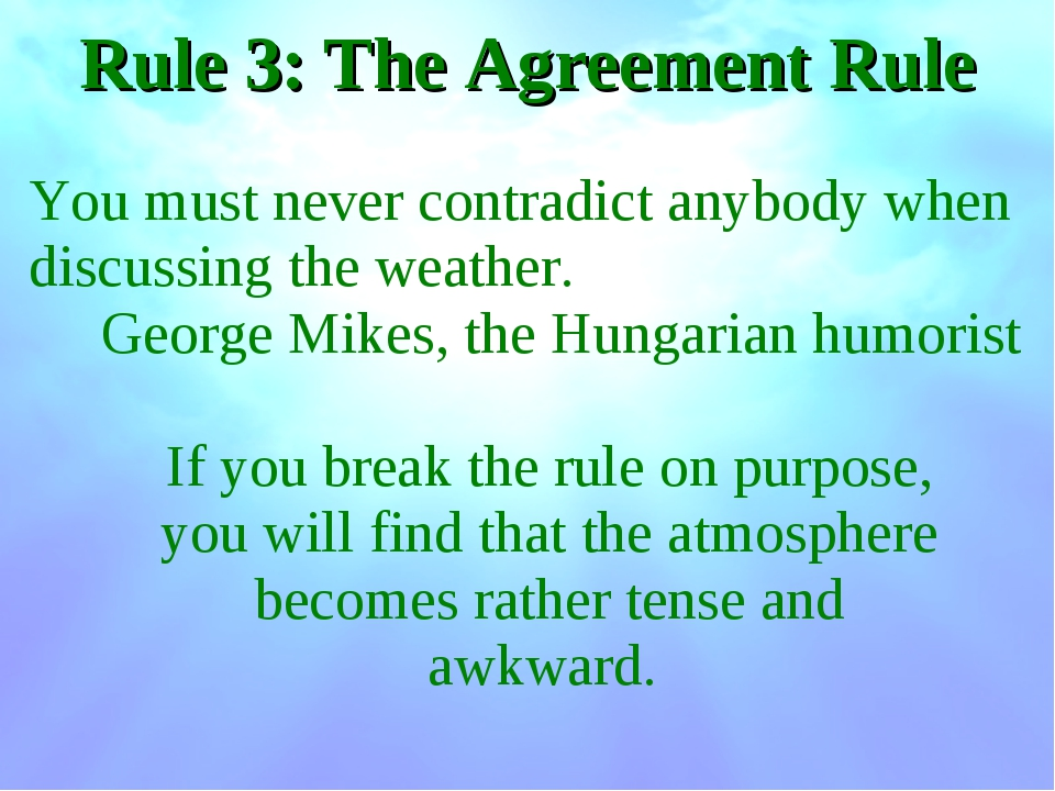 Rule 3: The Agreement Rule You must never contradict anybody when discussing...