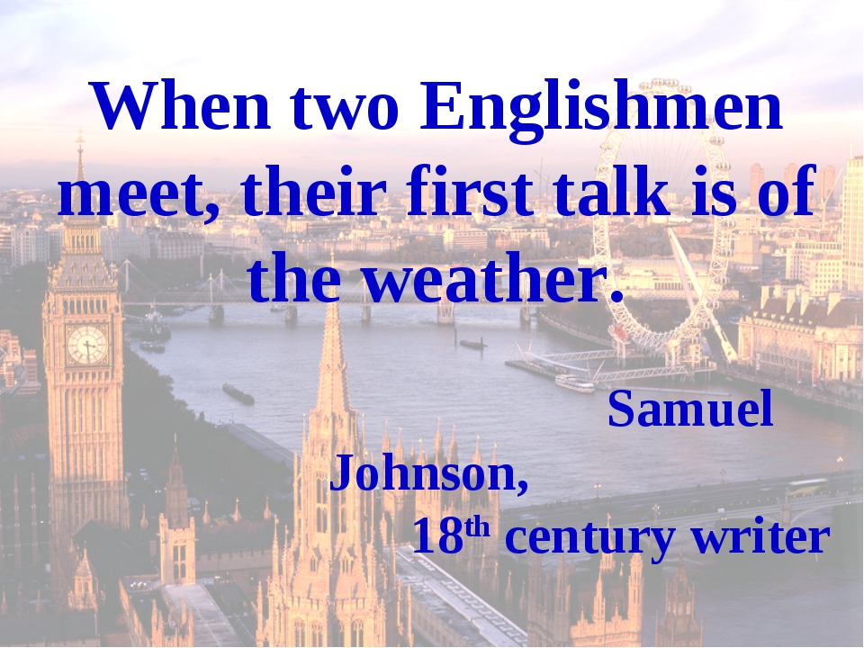 When two Englishmen meet, their first talk is of the weather. Samuel Johnson,...