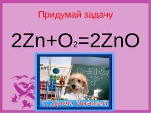 "Придумай задачу 2Zn+O2=2ZnO Никитина Н.Н., учитель химии, МАОУ ""Средняя общео"