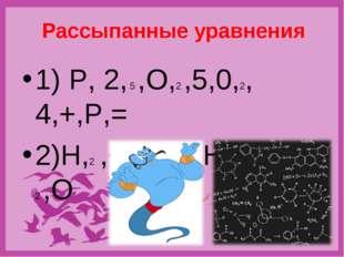 Рассыпанные уравнения 1) P, 2, 5 ,O,2 ,5,0,2, 4,+,P,= 2)Н,2 ,+,О,2,2 ,Н, 2,=,