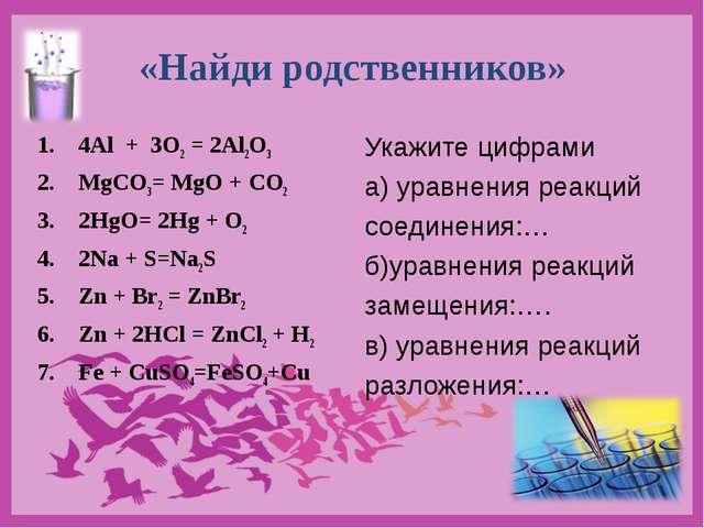 «Найди родственников» 4Al + 3O2 = 2Al2O3 MgCO3= MgO + CO2 2HgO= 2Hg + O2 2Na...