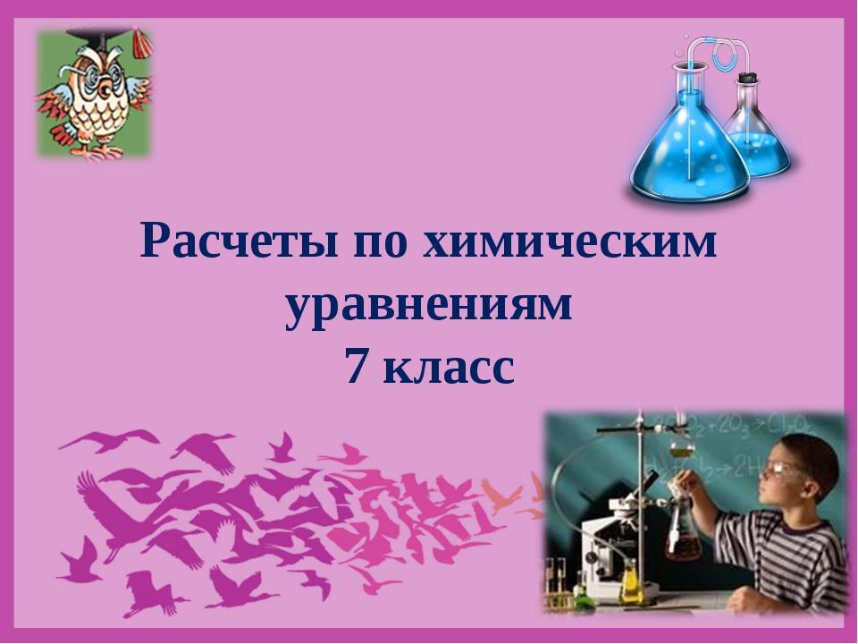 """Расчеты по химическим уравнениям 7 класс Никитина Н.Н., учитель химии, МАОУ """"..."""