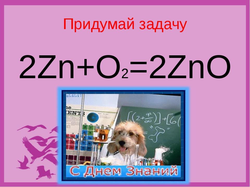 "Придумай задачу 2Zn+O2=2ZnO Никитина Н.Н., учитель химии, МАОУ ""Средняя общео..."