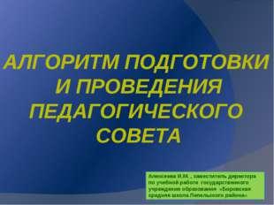 АЛГОРИТМ ПОДГОТОВКИ И ПРОВЕДЕНИЯ ПЕДАГОГИЧЕСКОГО СОВЕТА Алексеева И.М. , заме