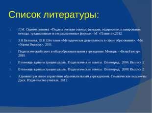 Список литературы: Л.М. Сыромятникова. «Педагогические советы: функции, содер