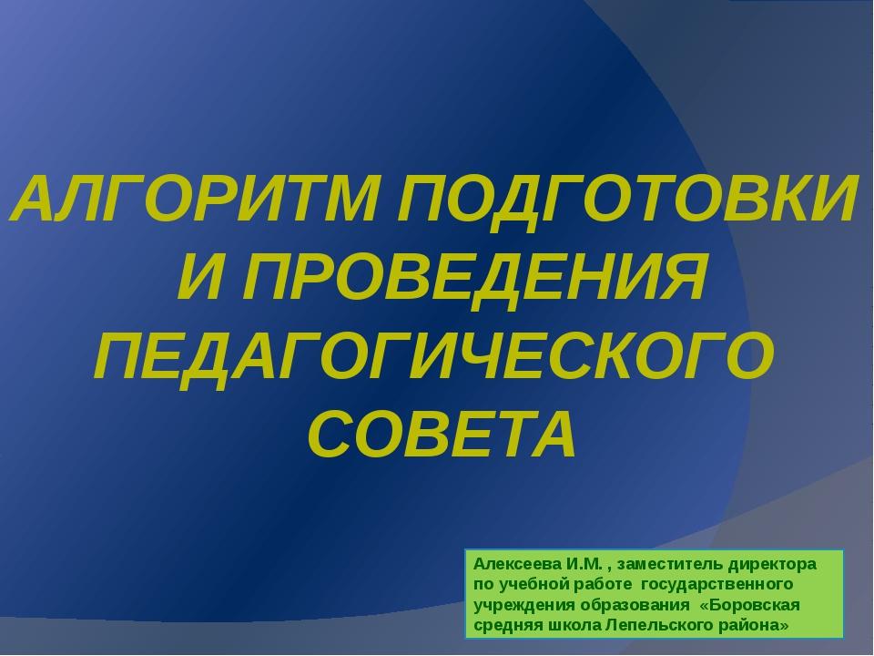 АЛГОРИТМ ПОДГОТОВКИ И ПРОВЕДЕНИЯ ПЕДАГОГИЧЕСКОГО СОВЕТА Алексеева И.М. , заме...