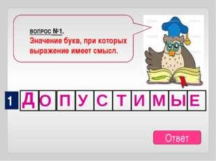 ВОПРОС №1. Значение букв, при которых выражение имеет смысл. 1 Ответ Д О П У