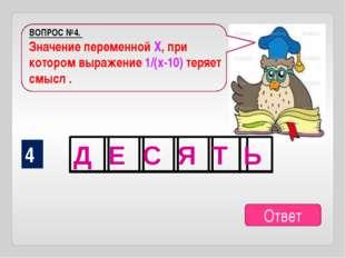 ВОПРОС №4. Значение переменной Х, при котором выражение 1/(х-10) теряет смысл