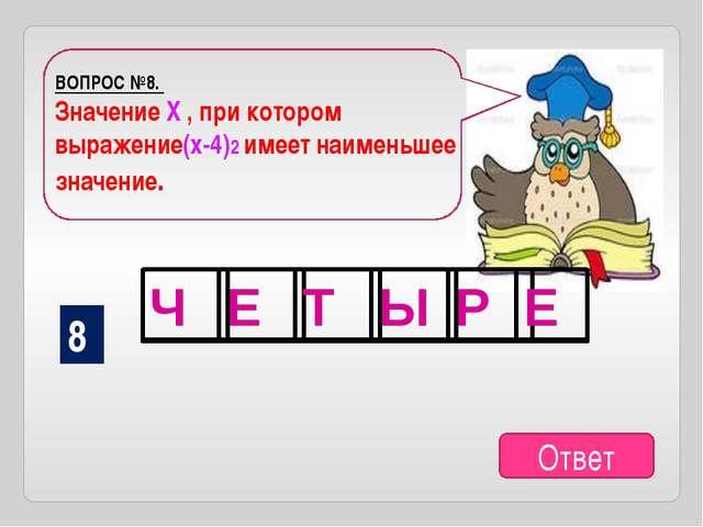 ВОПРОС №8. Значение Х , при котором выражение(х-4)2 имеет наименьшее значение...