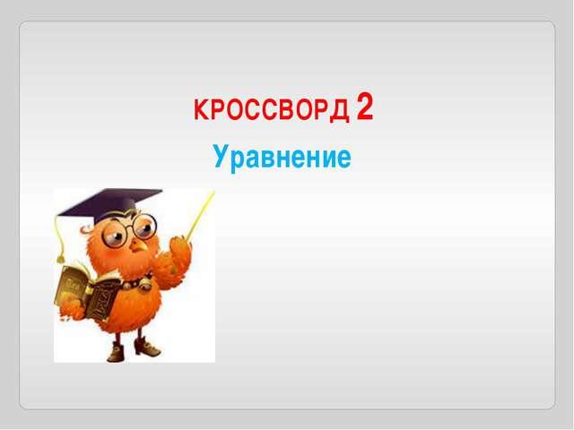 КРОССВОРД 2 Уравнение По горизонтали 1. Значение переменной, при котором урав...
