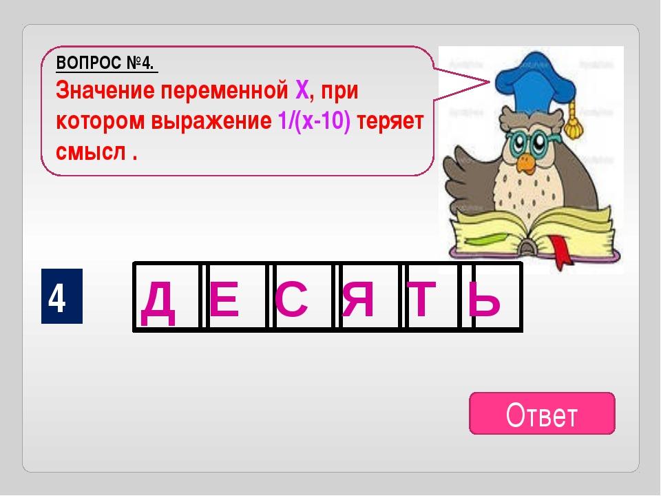 ВОПРОС №4. Значение переменной Х, при котором выражение 1/(х-10) теряет смысл...
