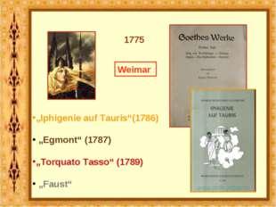 "1775 Weimar ""Iphigenie auf Tauris""(1786) ""Egmont"" (1787) ""Torquato Tasso"" (1"