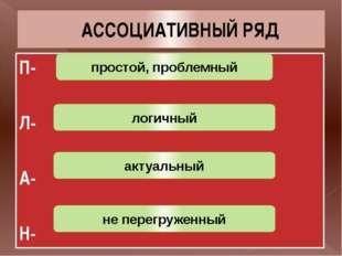 АССОЦИАТИВНЫЙ РЯД П- Л- А- Н- простой, проблемный логичный актуальный не пере