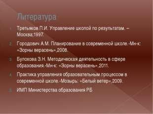 Литература Третьяков П.И. Управление школой по результатам. – Москва;1997. Го