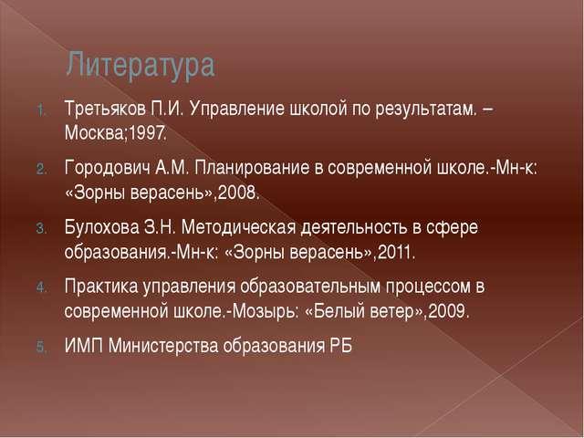 Литература Третьяков П.И. Управление школой по результатам. – Москва;1997. Го...