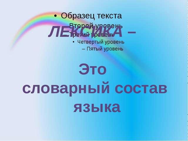 ЛЕКСИКА – Это словарный состав языка