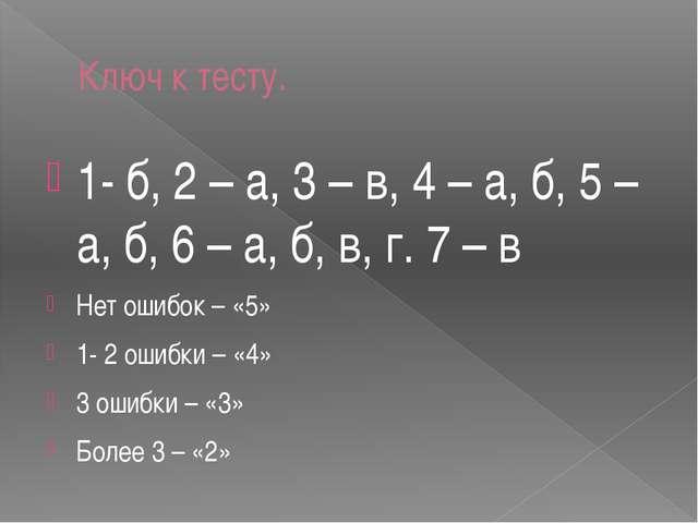 Ключ к тесту. 1- б, 2 – а, 3 – в, 4 – а, б, 5 – а, б, 6 – а, б, в, г. 7 – в Н...