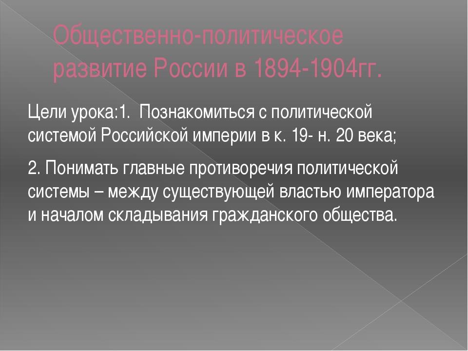 Общественно-политическое развитие России в 1894-1904гг. Цели урока:1. Познако...