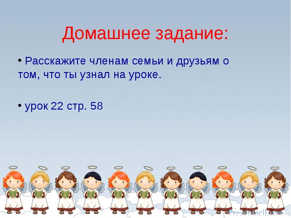 Расскажите членам семьи и друзьям о том, что ты узнал на уроке. урок 22 стр....