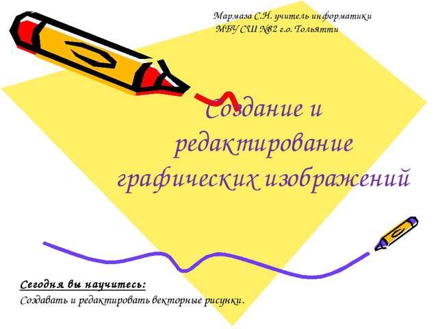Создание и редактирование графических изображений Мармаза С.Н. учитель информ...