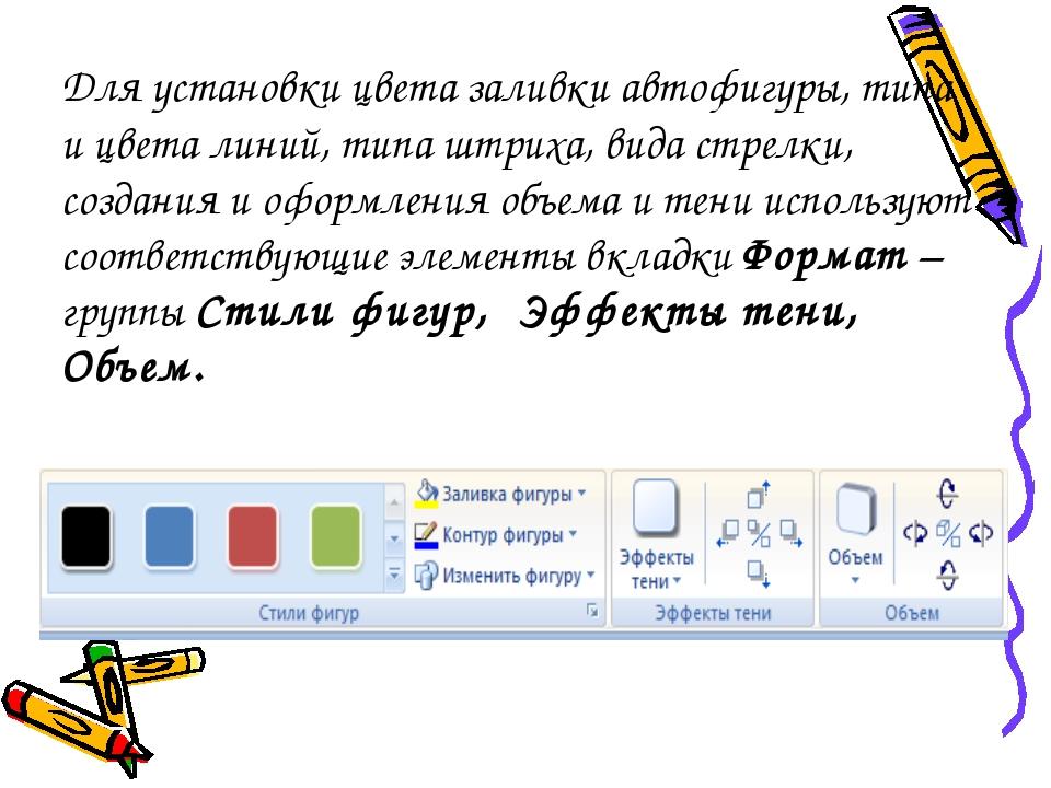 Для установки цвета заливки автофигуры, типа и цвета линий, типа штриха, вида...