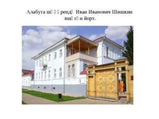 Алабуга шәһәрендә Иван Иванович Шишкин яшәгән йорт.
