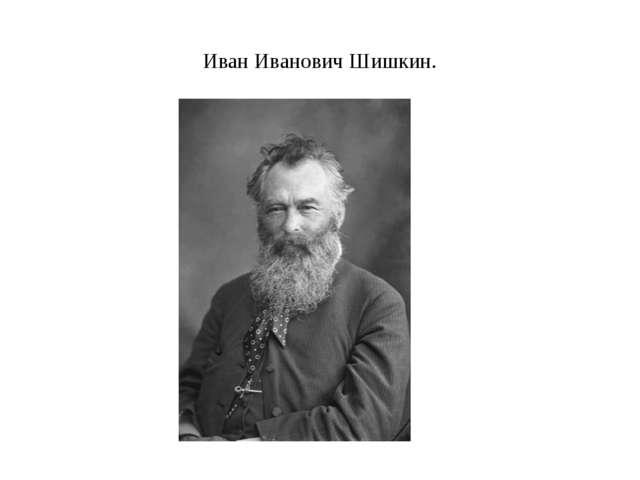 Иван Иванович Шишкин.