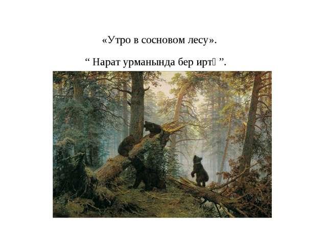 """«Утро в сосновом лесу». """" Нарат урманында бер иртә""""."""