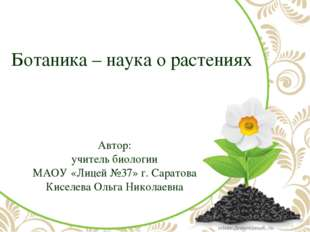 Ботаника – наука о растениях Автор: учитель биологии МАОУ «Лицей №37» г. Сара