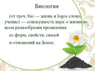 Биология (от греч. bio — жизнь и logos слово, учение) — совокупность наук о
