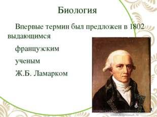 Биология Впервые термин был предложен в 1802 выдающимся французским ученым