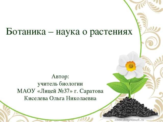 Ботаника – наука о растениях Автор: учитель биологии МАОУ «Лицей №37» г. Сара...