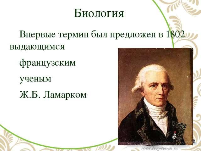 Биология Впервые термин был предложен в 1802 выдающимся французским ученым...