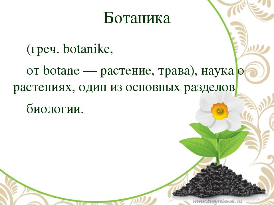 Ботаника (греч. botanike, от botane — растение, трава), наука о растениях,...