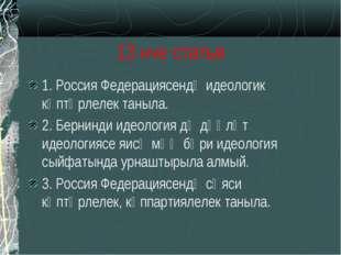 13 нче статья 1. Россия Федерациясендә идеологик күптөрлелек таныла. 2. Берни