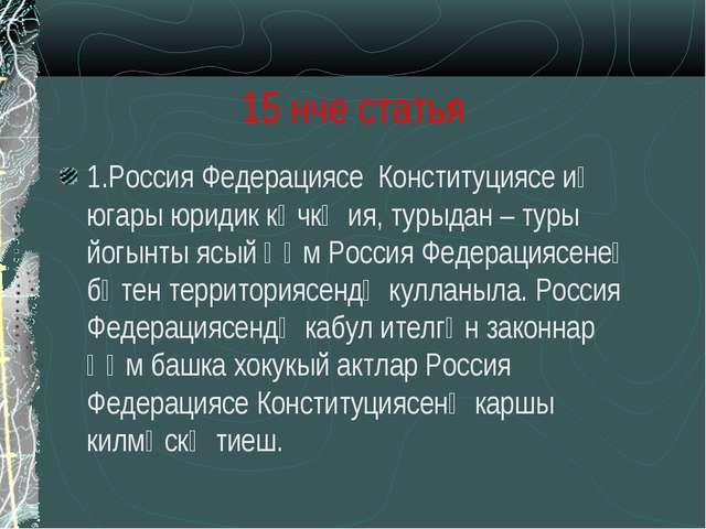 15 нче статья 1.Россия Федерациясе Конституциясе иң югары юридик көчкә ия, ту...