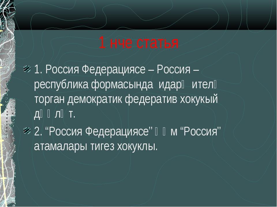 1 нче статья 1. Россия Федерациясе – Россия – республика формасында идарә ите...