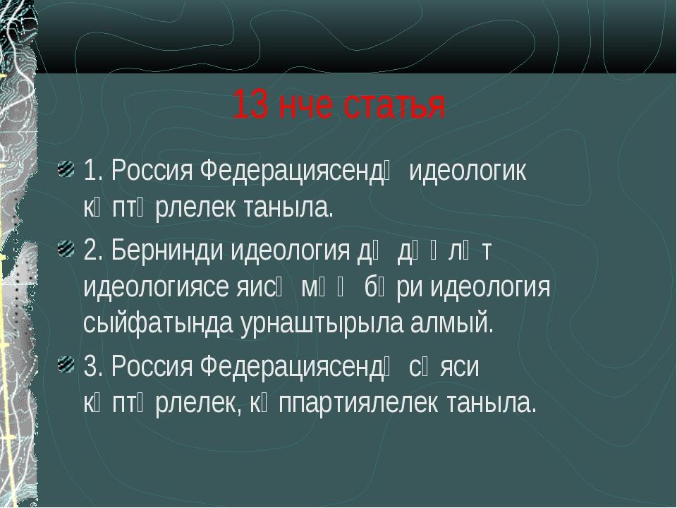 13 нче статья 1. Россия Федерациясендә идеологик күптөрлелек таныла. 2. Берни...