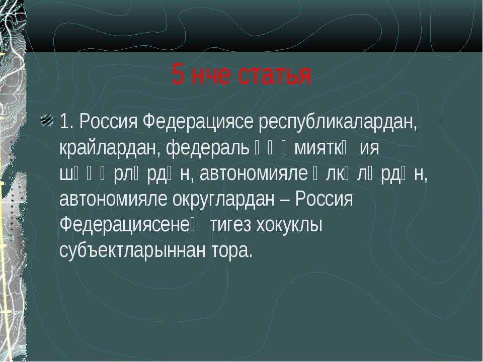 5 нче статья 1. Россия Федерациясе республикалардан, крайлардан, федераль әһә...