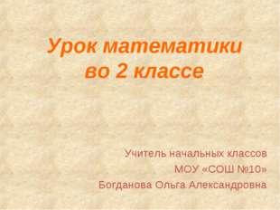 Урок математики во 2 классе Учитель начальных классов МОУ «СОШ №10» Богданова