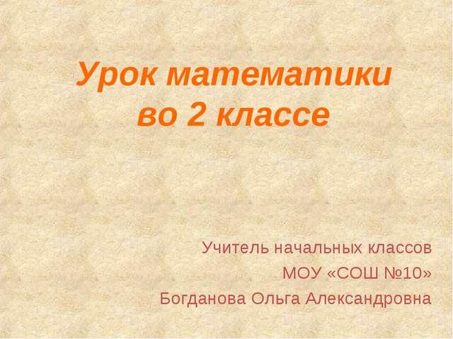 Урок математики во 2 классе Учитель начальных классов МОУ «СОШ №10» Богданова...